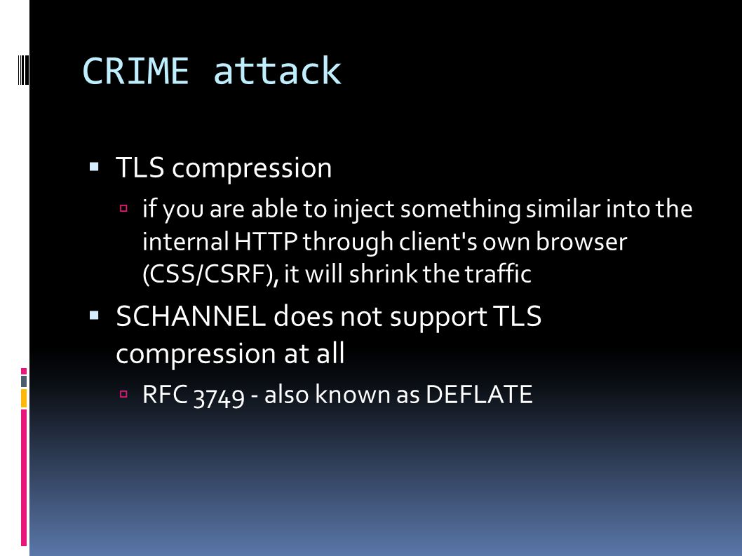 CRIME attack  TLS compression  if you are able to inject something similar into the internal HTTP through client s own browser (CSS/CSRF), it will shrink the traffic  SCHANNEL does not support TLS compression at all  RFC 3749 - also known as DEFLATE