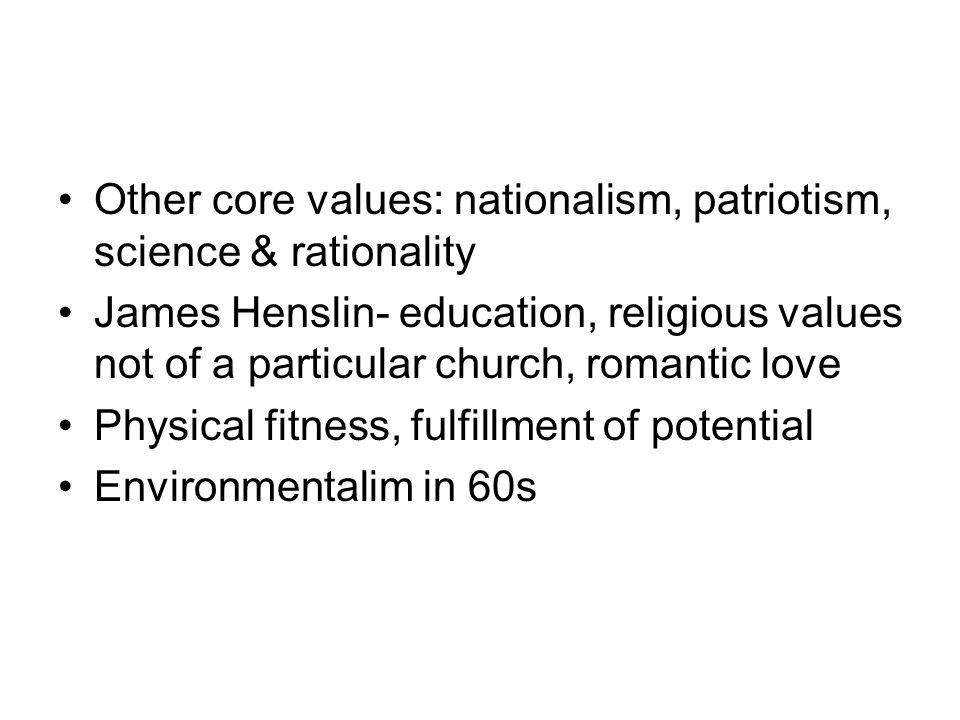 Other core values: nationalism, patriotism, science & rationality James Henslin- education, religious values not of a particular church, romantic love