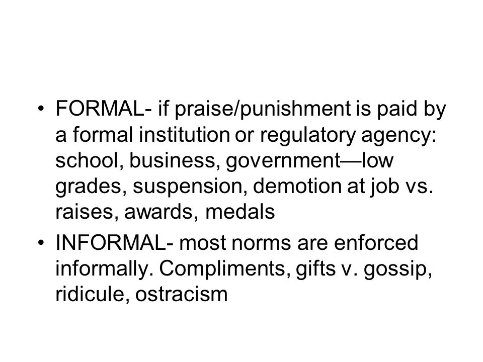 FORMAL- if praise/punishment is paid by a formal institution or regulatory agency: school, business, government—low grades, suspension, demotion at jo