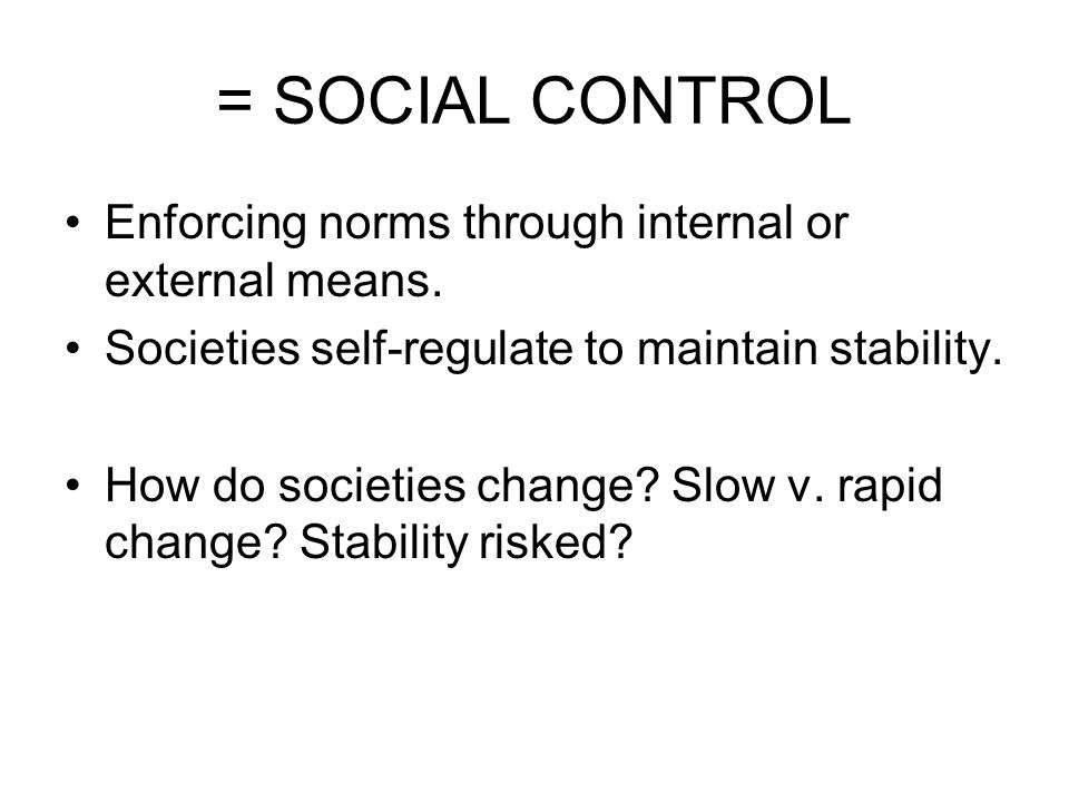 = SOCIAL CONTROL Enforcing norms through internal or external means. Societies self-regulate to maintain stability. How do societies change? Slow v. r