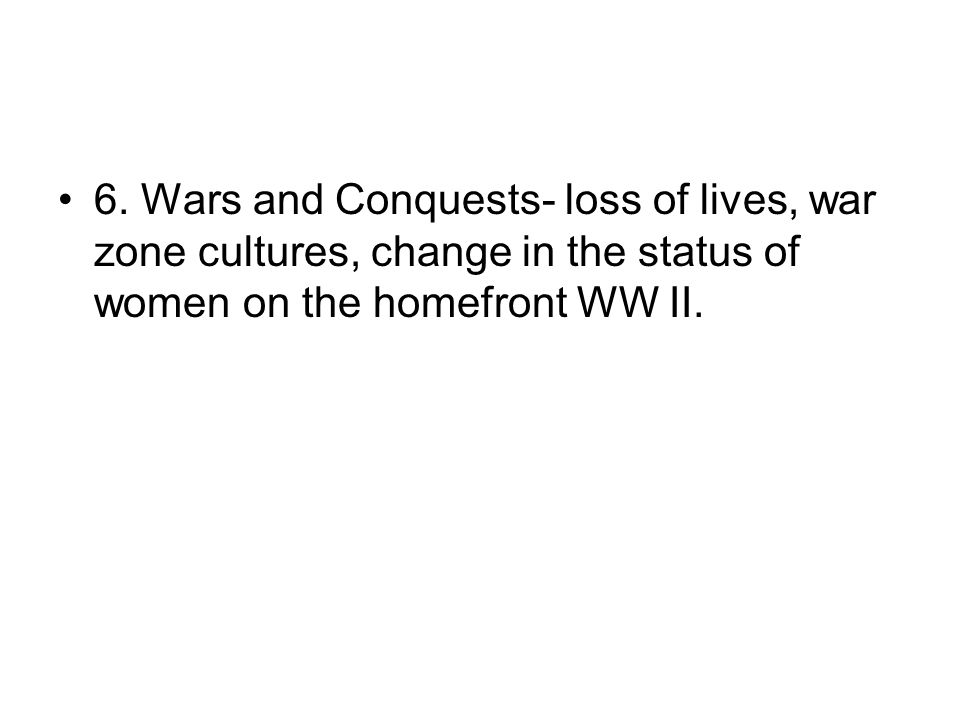 6. Wars and Conquests- loss of lives, war zone cultures, change in the status of women on the homefront WW II.