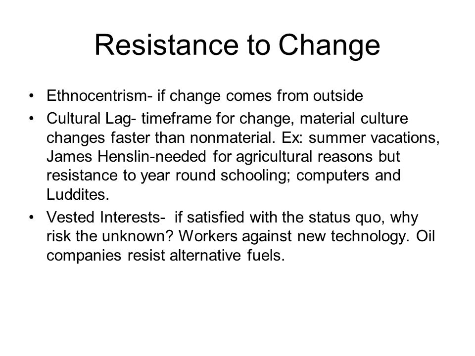 Resistance to Change Ethnocentrism- if change comes from outside Cultural Lag- timeframe for change, material culture changes faster than nonmaterial.