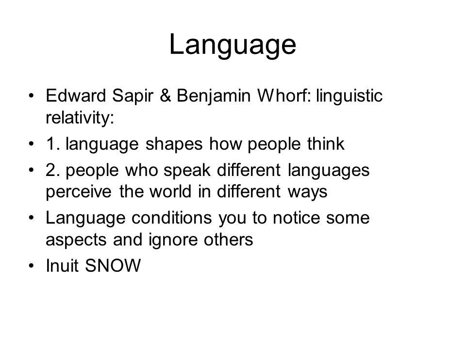 Language Edward Sapir & Benjamin Whorf: linguistic relativity: 1. language shapes how people think 2. people who speak different languages perceive th