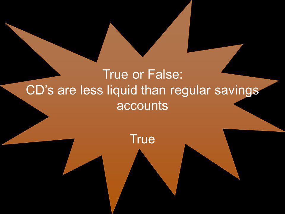 True or False: CD's are less liquid than regular savings accounts True