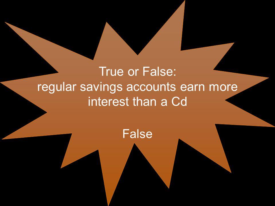 True or False: regular savings accounts earn more interest than a Cd False