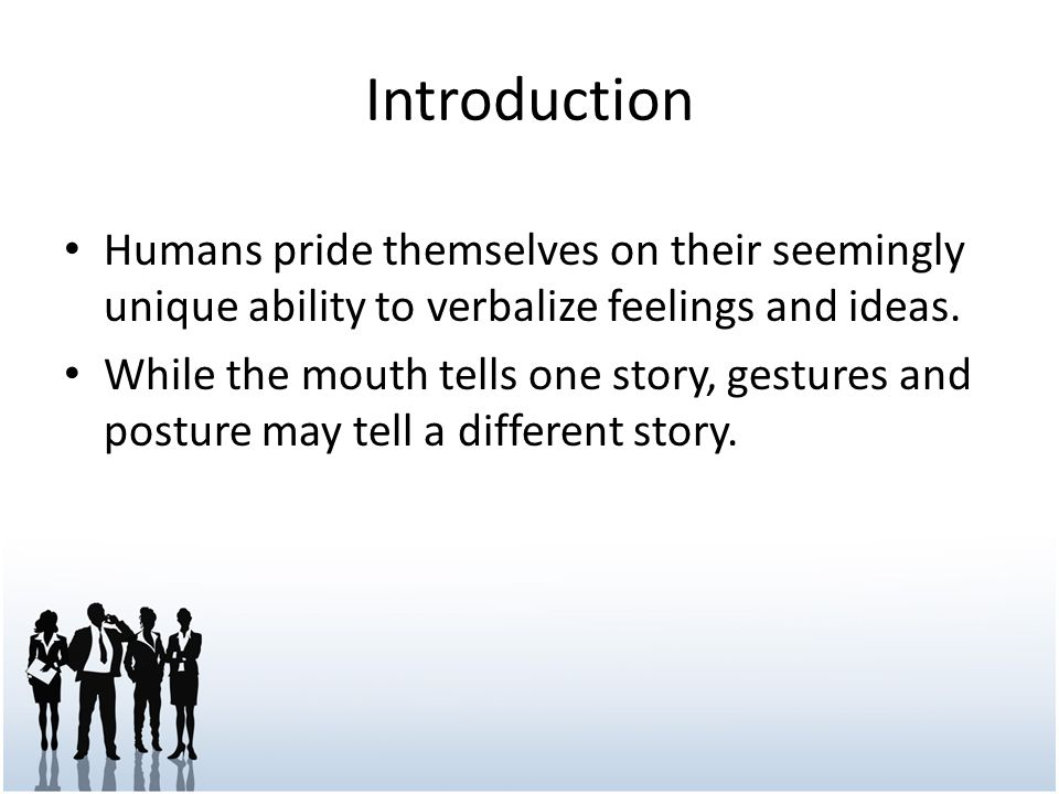 Introduction Humans pride themselves on their seemingly unique ability to verbalize feelings and ideas. While the mouth tells one story, gestures and