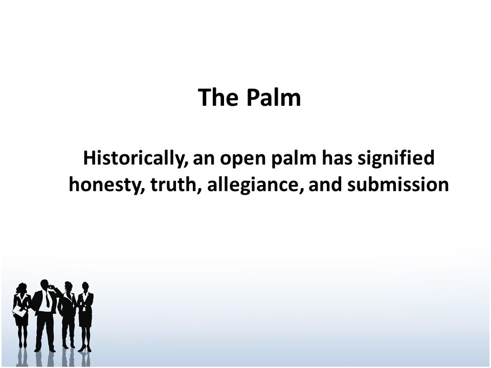 The Palm Historically, an open palm has signified honesty, truth, allegiance, and submission