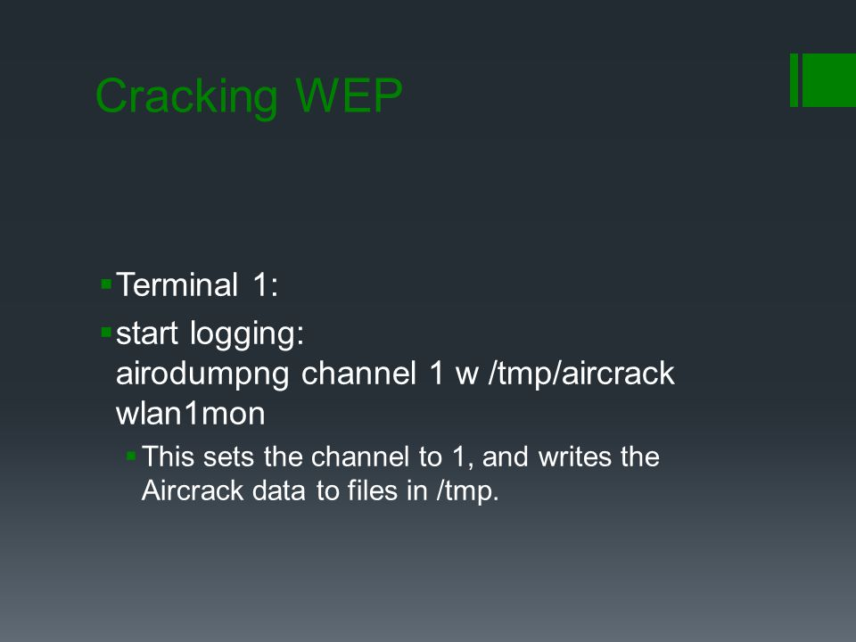 Cracking WEP  Terminal 1:  start logging: airodumpng channel 1 w /tmp/aircrack wlan1mon  This sets the channel to 1, and writes the Aircrack d