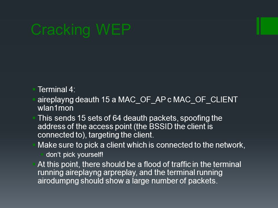Cracking WEP  Terminal 4:  aireplayng deauth 15 a MAC_OF_AP c MAC_OF_CLIENT wlan1mon  This sends 15 sets of 64 deauth packets, spoofing the ad