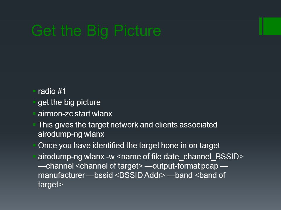 Get the Big Picture  radio #1  get the big picture  airmon-zc start wlanx  This gives the target network and clients associated airodump-ng wlanx