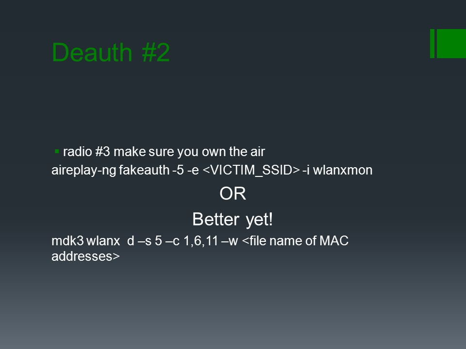 Deauth #2  radio #3 make sure you own the air aireplay-ng fakeauth -5 -e -i wlanxmon OR Better yet! mdk3 wlanx d –s 5 –c 1,6,11 –w