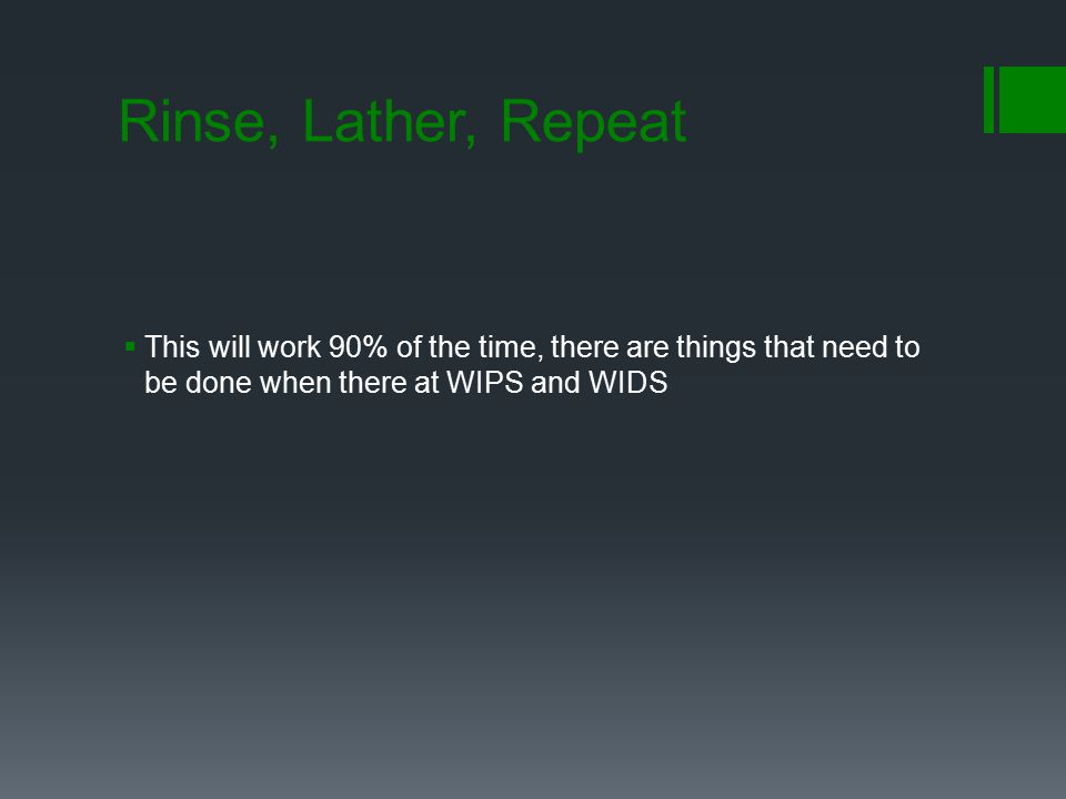 Rinse, Lather, Repeat  This will work 90% of the time, there are things that need to be done when there at WIPS and WIDS