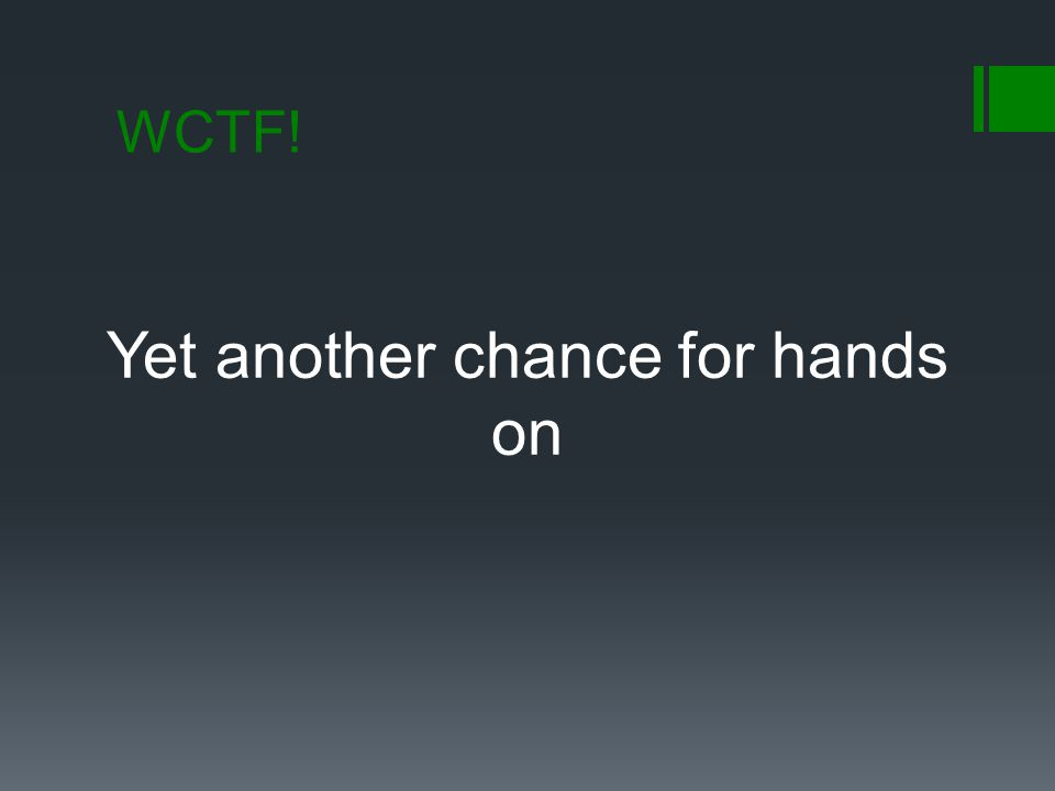 WCTF! Yet another chance for hands on