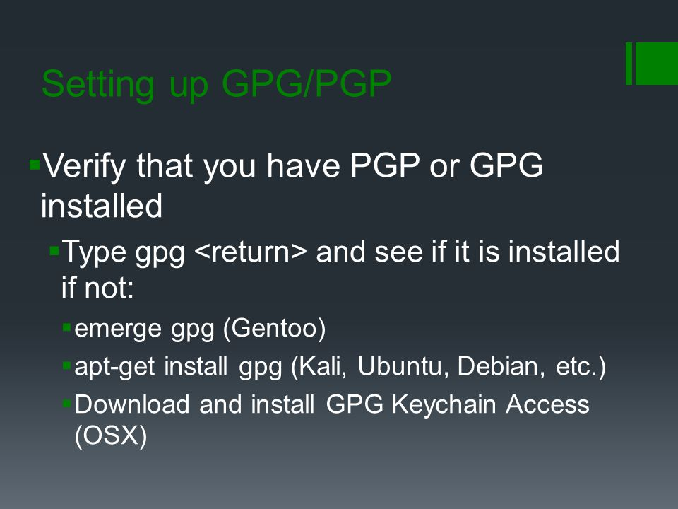 Setting up GPG/PGP  Verify that you have PGP or GPG installed  Type gpg and see if it is installed if not:  emerge gpg (Gentoo)  apt-get install g