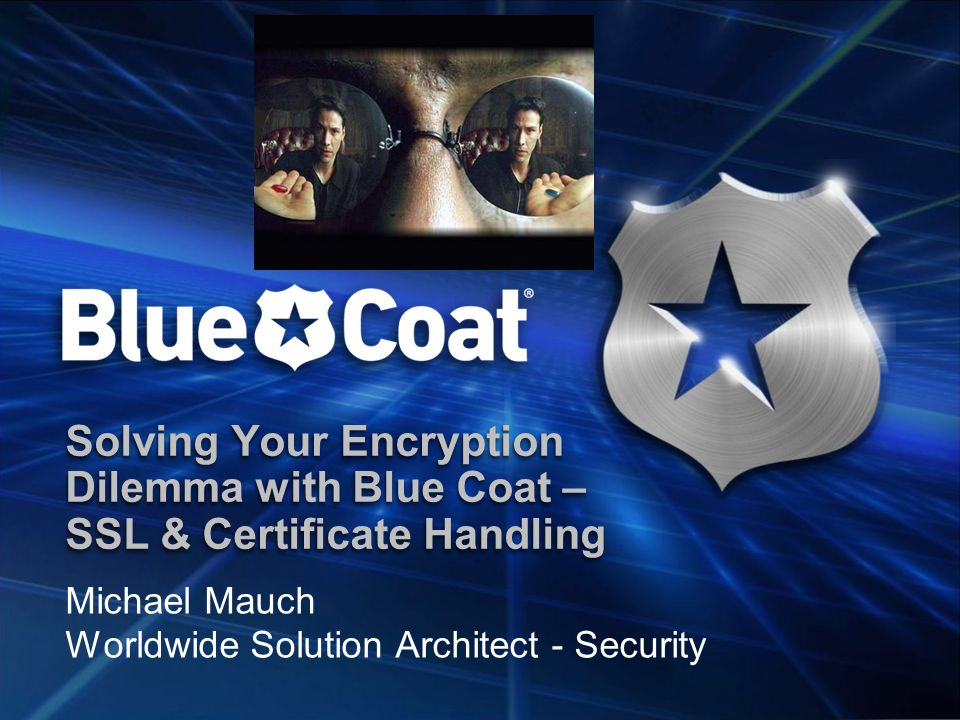 Solving Your Encryption Dilemma with Blue Coat – SSL & Certificate Handling Michael Mauch Worldwide Solution Architect - Security