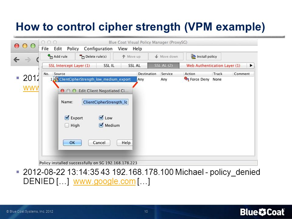 10 © Blue Coat Systems, Inc. 2012 How to control cipher strength (VPM example)  2012-08-22 13:17:47 118 192.168.178.100 Michael […] medium www.google