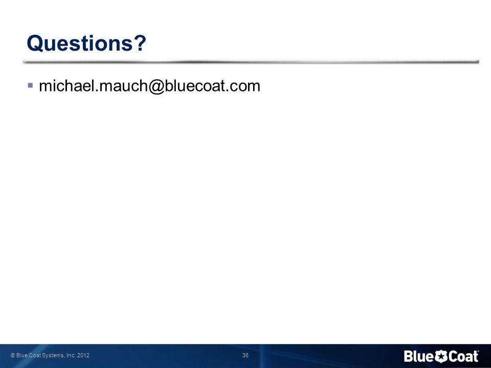36 © Blue Coat Systems, Inc. 2012 Questions?  michael.mauch@bluecoat.com