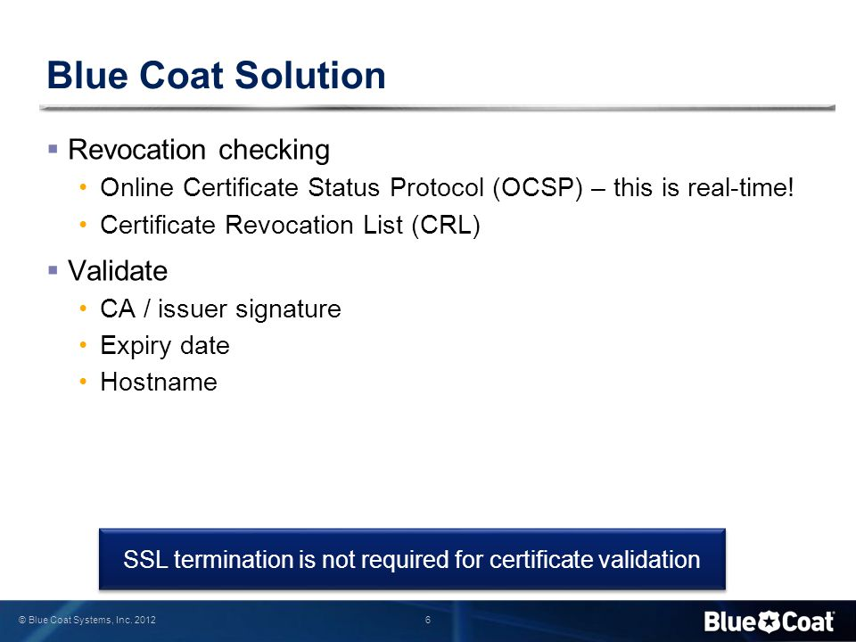 6 © Blue Coat Systems, Inc. 2012 Blue Coat Solution  Revocation checking Online Certificate Status Protocol (OCSP) – this is real-time! Certificate R