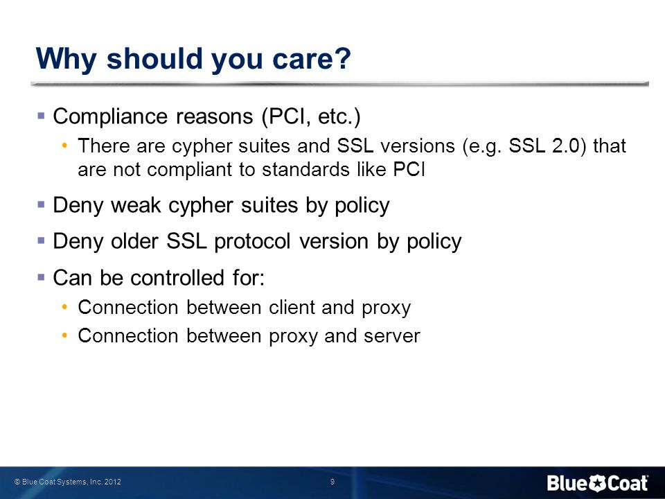 9 © Blue Coat Systems, Inc. 2012 Why should you care?  Compliance reasons (PCI, etc.) There are cypher suites and SSL versions (e.g. SSL 2.0) that ar