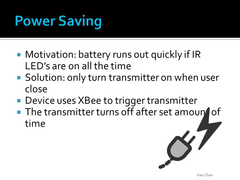  Motivation: battery runs out quickly if IR LED's are on all the time  Solution: only turn transmitter on when user close  Device uses XBee to trig
