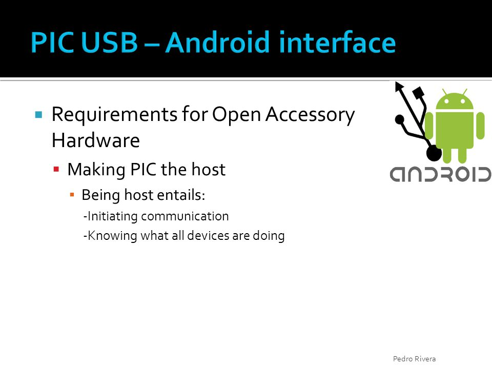  Requirements for Open Accessory Hardware  Making PIC the host ▪ Being host entails: -Initiating communication -Knowing what all devices are doing P