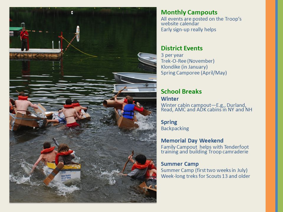 Monthly Campouts All events are posted on the Troop's website calendar Early sign-up really helps District Events 3 per year Trek-O-Ree (November) Klondike (in January) Spring Camporee (April/May) School Breaks Winter Winter cabin campout—E.g., Durland, Read, AMC and ADK cabins in NY and NH Spring Backpacking Memorial Day Weekend Family Campout helps with Tenderfoot training and building Troop camraderie Summer Camp Summer Camp (first two weeks in July) Week-long treks for Scouts 13 and older