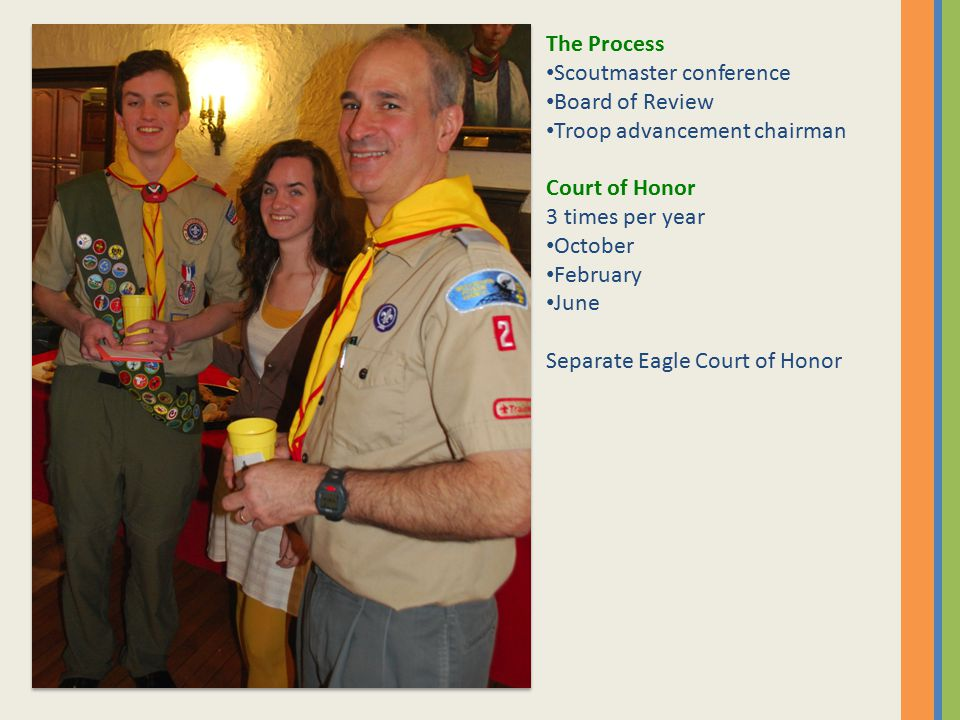 The Process Scoutmaster conference Board of Review Troop advancement chairman Court of Honor 3 times per year October February June Separate Eagle Court of Honor