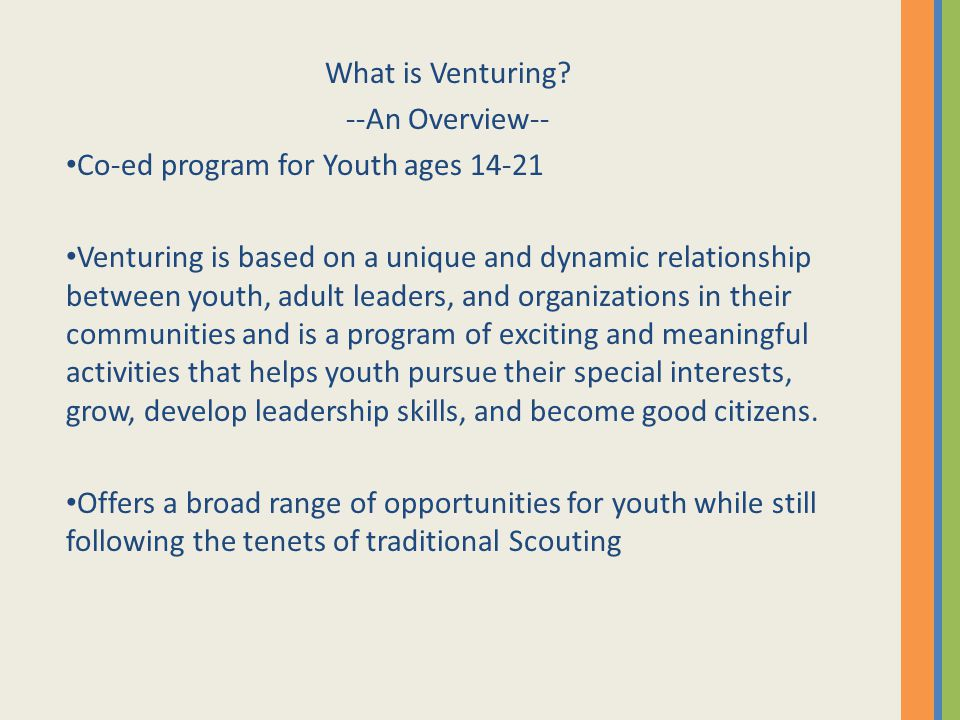What is Venturing? --An Overview-- Co-ed program for Youth ages 14-21 Venturing is based on a unique and dynamic relationship between youth, adult lea