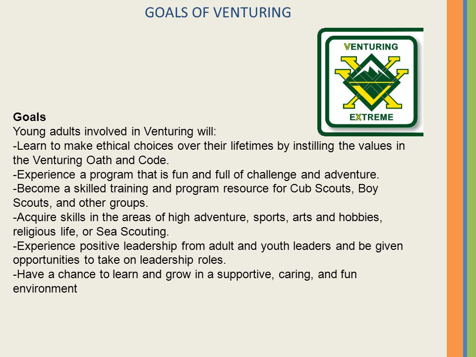 GOALS OF VENTURING Goals Young adults involved in Venturing will: -Learn to make ethical choices over their lifetimes by instilling the values in the Venturing Oath and Code.