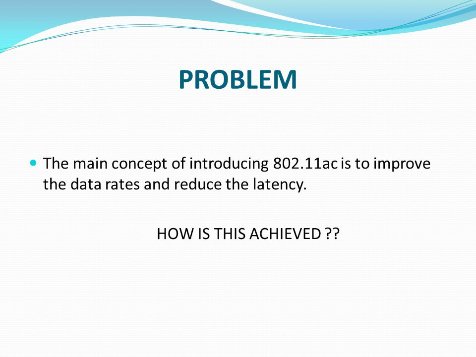 PROBLEM The main concept of introducing 802.11ac is to improve the data rates and reduce the latency.