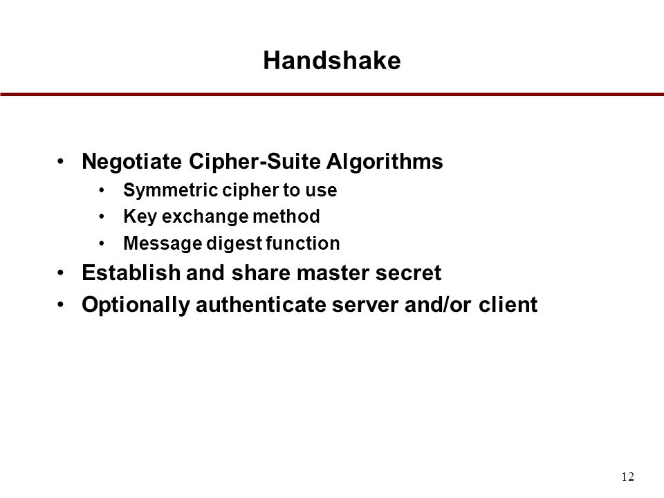 Handshake Negotiate Cipher-Suite Algorithms Symmetric cipher to use Key exchange method Message digest function Establish and share master secret Optionally authenticate server and/or client 12