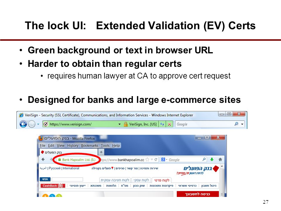 The lock UI: Extended Validation (EV) Certs Green background or text in browser URL Harder to obtain than regular certs requires human lawyer at CA to approve cert request Designed for banks and large e-commerce sites 27