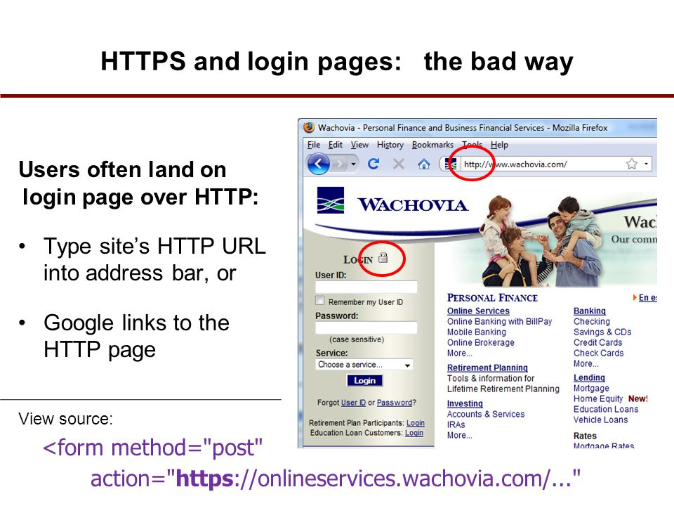 HTTPS and login pages: the bad way Users often land on login page over HTTP: Type site's HTTP URL into address bar, or Google links to the HTTP page <form method= post action= https://onlineservices.wachovia.com/... View source: