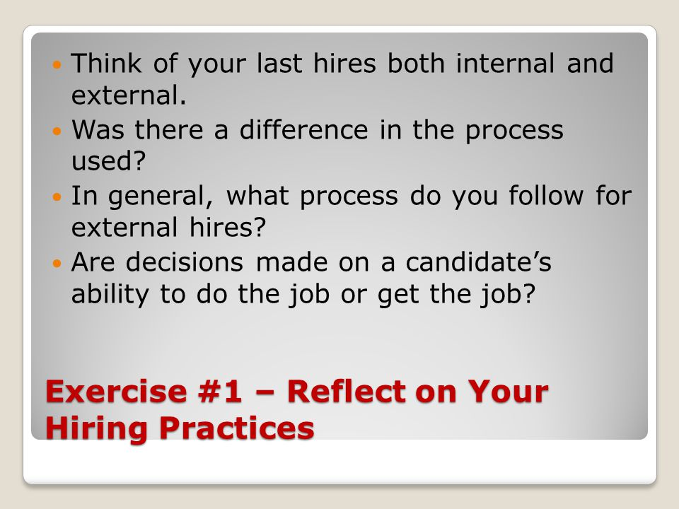 Exercise #1 – Reflect on Your Hiring Practices Think of your last hires both internal and external. Was there a difference in the process used? In gen