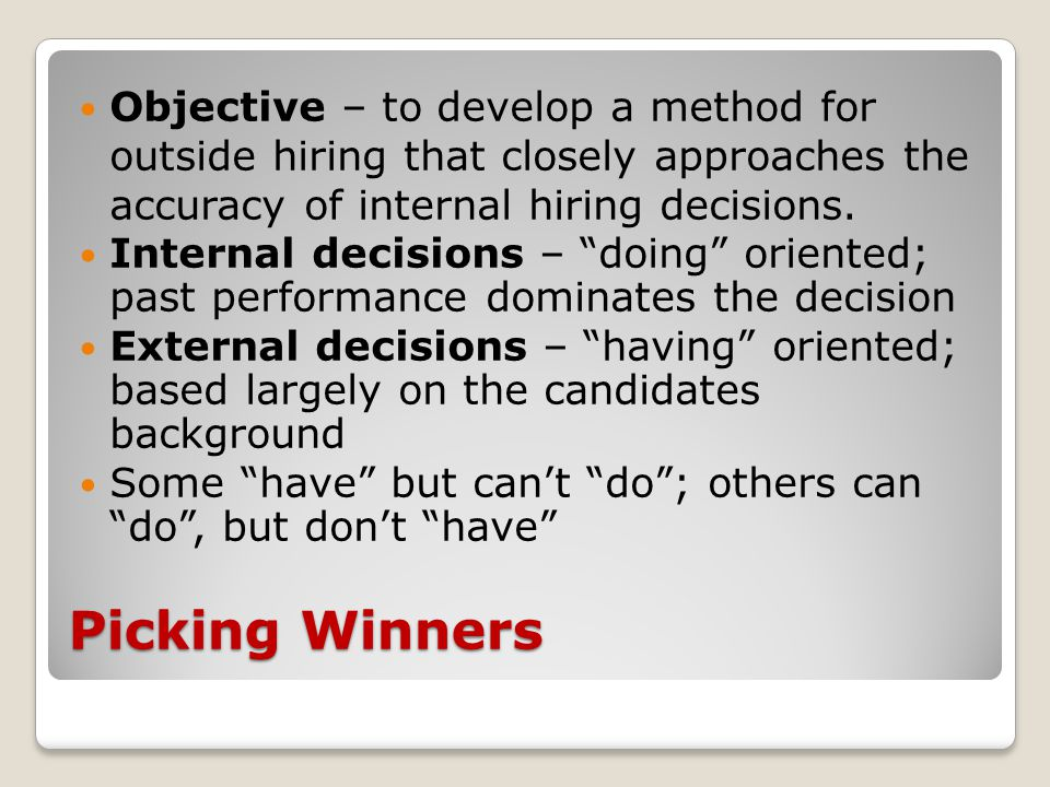 Picking Winners Objective – to develop a method for outside hiring that closely approaches the accuracy of internal hiring decisions.