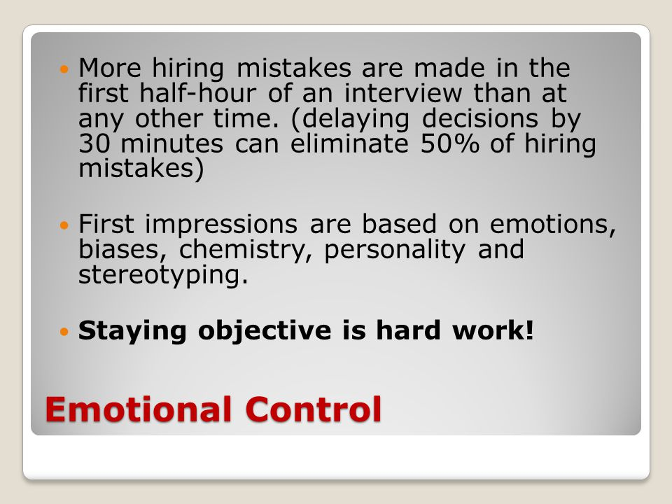 Emotional Control More hiring mistakes are made in the first half-hour of an interview than at any other time. (delaying decisions by 30 minutes can e