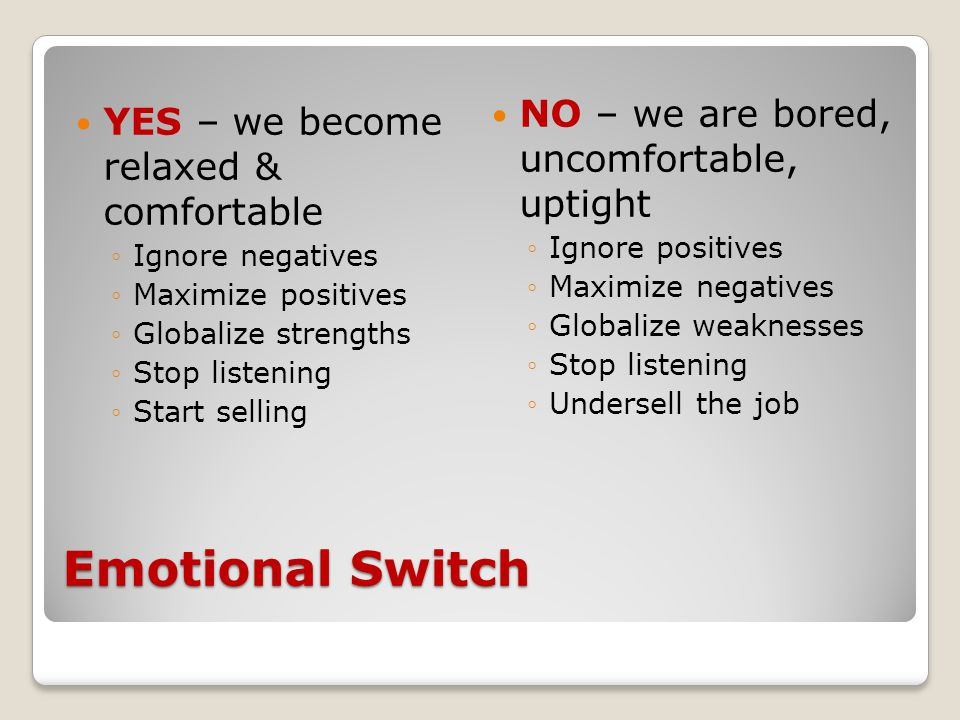 Emotional Switch YES – we become relaxed & comfortable ◦Ignore negatives ◦Maximize positives ◦Globalize strengths ◦Stop listening ◦Start selling NO – we are bored, uncomfortable, uptight ◦Ignore positives ◦Maximize negatives ◦Globalize weaknesses ◦Stop listening ◦Undersell the job