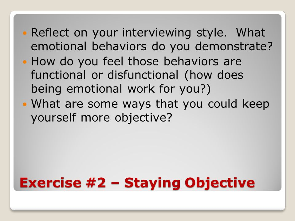 Exercise #2 – Staying Objective Reflect on your interviewing style. What emotional behaviors do you demonstrate? How do you feel those behaviors are f