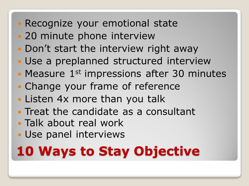 10 Ways to Stay Objective Recognize your emotional state 20 minute phone interview Don't start the interview right away Use a preplanned structured interview Measure 1 st impressions after 30 minutes Change your frame of reference Listen 4x more than you talk Treat the candidate as a consultant Talk about real work Use panel interviews