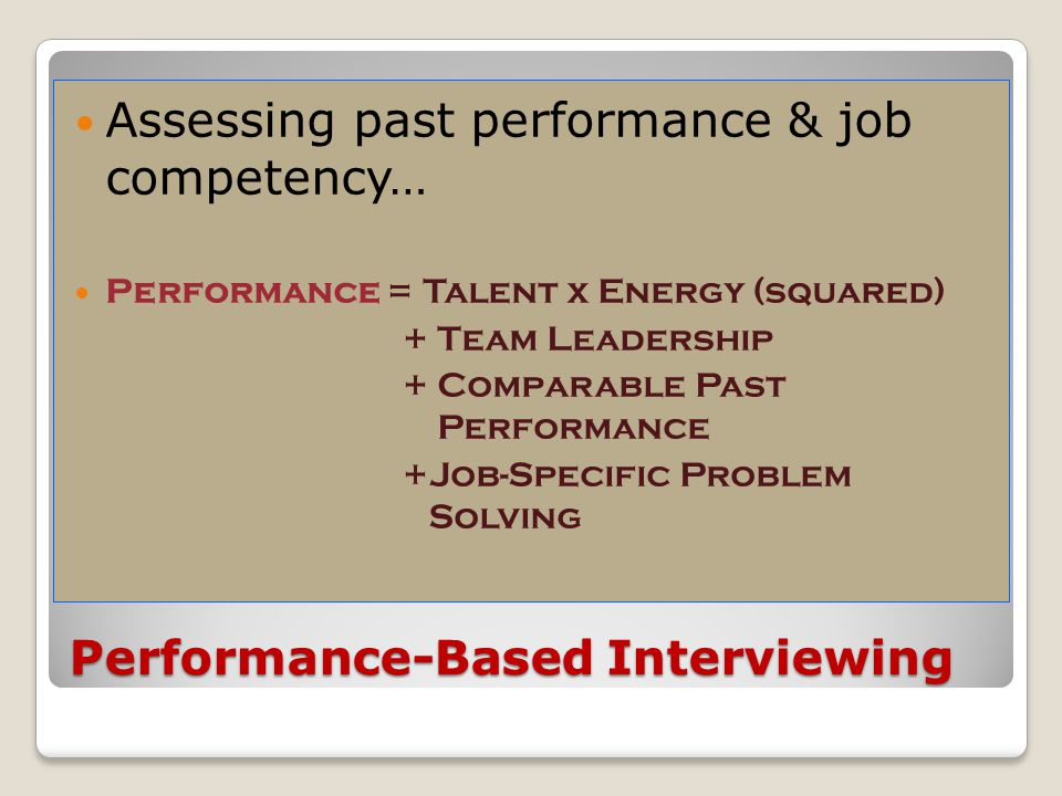 Performance-Based Interviewing Assessing past performance & job competency… Performance = Talent x Energy (squared) + Team Leadership + Comparable Pas