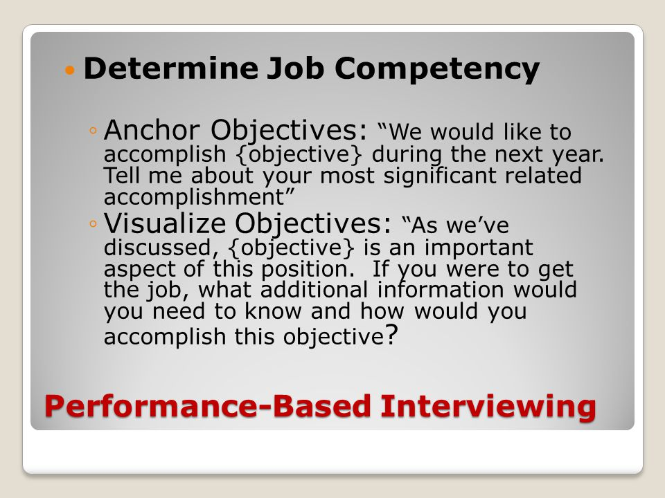 Performance-Based Interviewing Determine Job Competency ◦Anchor Objectives: We would like to accomplish {objective} during the next year.