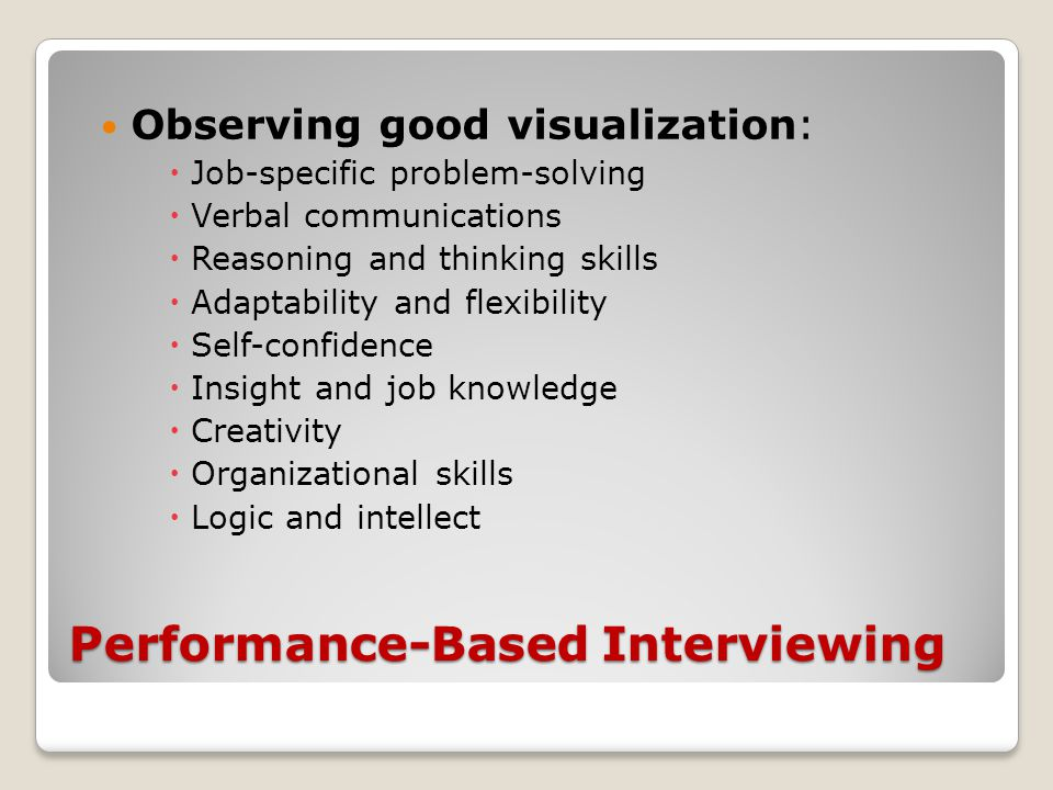 Performance-Based Interviewing Observing good visualization:  Job-specific problem-solving  Verbal communications  Reasoning and thinking skills  Adaptability and flexibility  Self-confidence  Insight and job knowledge  Creativity  Organizational skills  Logic and intellect