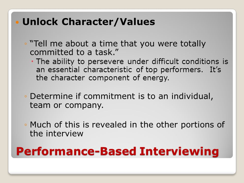 Performance-Based Interviewing Unlock Character/Values ◦ Tell me about a time that you were totally committed to a task.  The ability to persevere under difficult conditions is an essential characteristic of top performers.