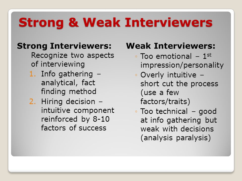 Strong & Weak Interviewers Strong Interviewers: Recognize two aspects of interviewing 1.Info gathering – analytical, fact finding method 2.Hiring decision – intuitive component reinforced by 8-10 factors of success Weak Interviewers: ◦Too emotional – 1 st impression/personality ◦Overly intuitive – short cut the process (use a few factors/traits) ◦Too technical – good at info gathering but weak with decisions (analysis paralysis)