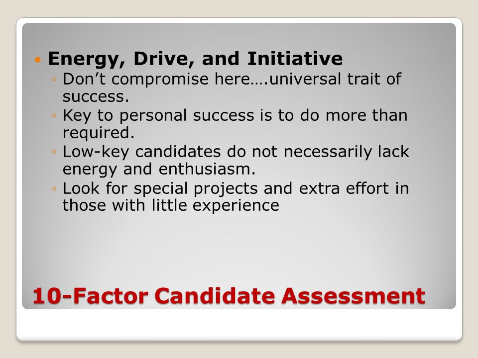 10-Factor Candidate Assessment Energy, Drive, and Initiative ◦Don't compromise here….universal trait of success. ◦Key to personal success is to do mor