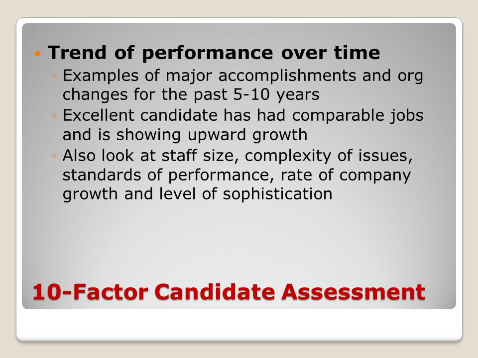 10-Factor Candidate Assessment Trend of performance over time ◦Examples of major accomplishments and org changes for the past 5-10 years ◦Excellent ca
