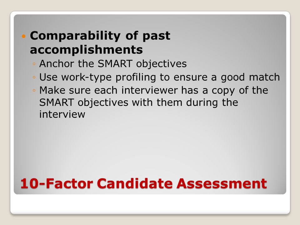 10-Factor Candidate Assessment Comparability of past accomplishments ◦Anchor the SMART objectives ◦Use work-type profiling to ensure a good match ◦Make sure each interviewer has a copy of the SMART objectives with them during the interview