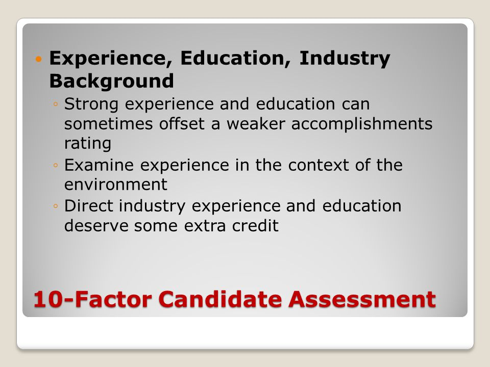 10-Factor Candidate Assessment Experience, Education, Industry Background ◦Strong experience and education can sometimes offset a weaker accomplishmen