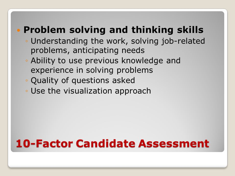 10-Factor Candidate Assessment Problem solving and thinking skills ◦Understanding the work, solving job-related problems, anticipating needs ◦Ability