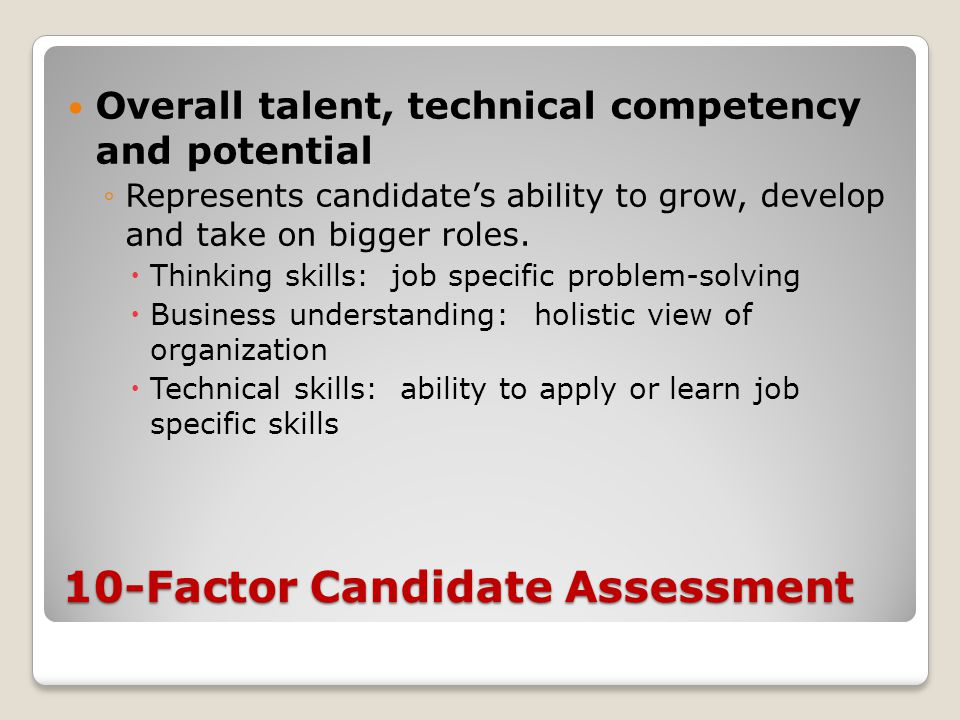 10-Factor Candidate Assessment Overall talent, technical competency and potential ◦Represents candidate's ability to grow, develop and take on bigger roles.